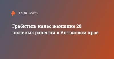 Грабитель нанес женщине 28 ножевых ранений в Алтайском крае