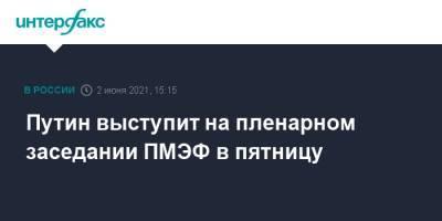 Путин выступит на пленарном заседании ПМЭФ в пятницу