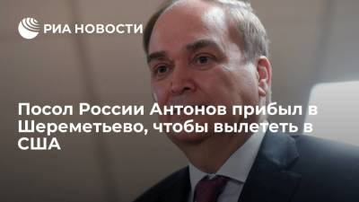 Посол России Антонов прибыл в Шереметьево, чтобы вылететь в США