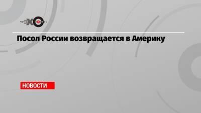 Посол России возвращается в Америку