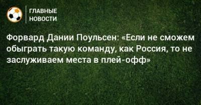 Форвард Дании Поульсен: «Если не сможем обыграть такую команду, как Россия, то не заслуживаем места в плей-офф»