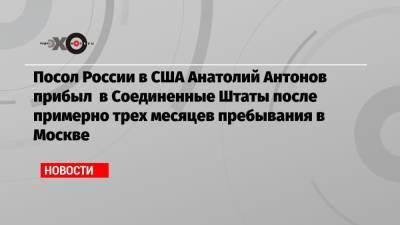 Посол России в США Анатолий Антонов прибыл в Соединенные Штаты после примерно трех месяцев пребывания в Москве
