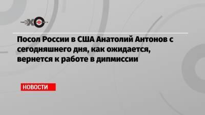 Посол России в США Анатолий Антонов с сегодняшнего дня, как ожидается, вернется к работе в дипмиссии
