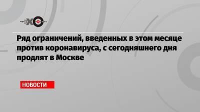 Ряд ограничений, введенных в этом месяце против коронавируса, с сегодняшнего дня продлят в Москве