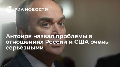 Антонов заявил об очень серьезных проблемах в отношениях России и США