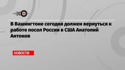 В Вашингтоне сегодня должен вернуться к работе посол России в США Анатолий Антонов