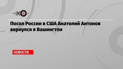 Посол России в США Анатолий Антонов вернулся в Вашингтон