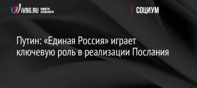Путин: «Единая Россия» играет ключевую роль в реализации Послания