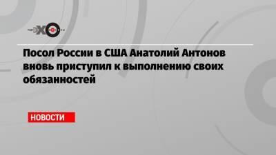 Посол России в США Анатолий Антонов вновь приступил к выполнению своих обязанностей