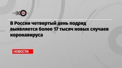 В России четвертый день подряд выявляется более 17 тысяч новых случаев коронавируса