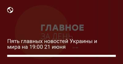 Пять главных новостей Украины и мира на 19:00 21 июня