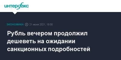 Рубль вечером продолжил дешеветь на ожидании санкционных подробностей