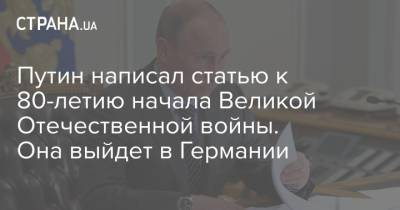 Путин написал статью к 80-летию начала Великой Отечественной войны. Она выйдет в Германии