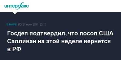 Госдеп подтвердил, что посол США Салливан на этой неделе вернется в РФ