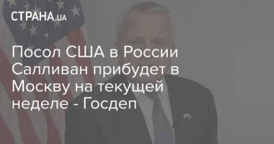 Посол США в России Салливан прибудет в Москву на текущей неделе - Госдеп