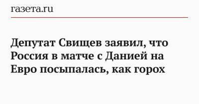 Депутат Свищев заявил, что Россия в матче с Данией на Евро посыпалась, как горох