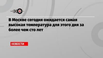 В Москве сегодня ожидается самая высокая температура для этого дня за более чем сто лет
