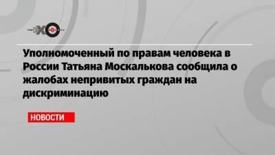 Уполномоченный по правам человека в России Татьяна Москалькова сообщила о жалобах непривитых граждан на дискриминацию