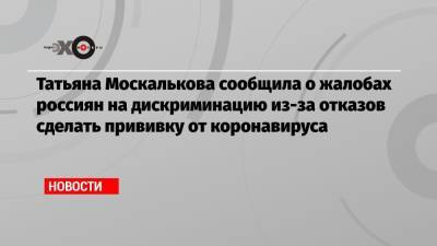 Татьяна Москалькова сообщила о жалобах россиян на дискриминацию из-за отказов сделать прививку от коронавируса