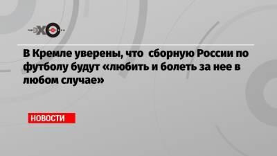 В Кремле уверены, что сборную России по футболу будут «любить и болеть за нее в любом случае»