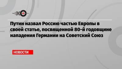 Путин назвал Россию частью Европы в своей статье, посвященной 80-й годовщине нападения Германии на Советский Союз