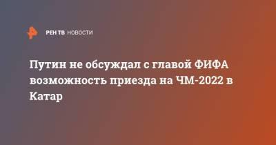 Путин не обсуждал с главой ФИФА возможность приезда на ЧМ-2022 в Катар