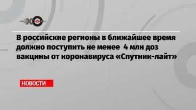 В российские регионы в ближайшее время должно поступить не менее 4 млн доз вакцины от коронавируса «Спутник-лайт»