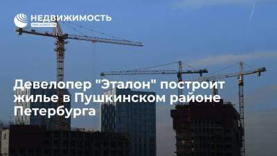 """Девелопер """"Эталон"""" построит жилье в Пушкинском районе Петербурга"""