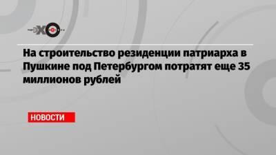 На строительство резиденции патриарха в Пушкине под Петербургом потратят еще 35 миллионов рублей
