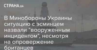 """В Минобороны Украины ситуацию с эсминцем назвали """"вооруженным инцидентом"""", несмотря на опровержение британцев"""