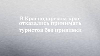 В Краснодарском крае отказались принимать туристов без прививки