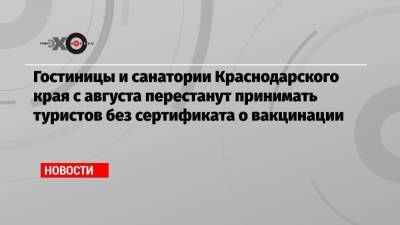 Гостиницы и санатории Краснодарского края с августа перестанут принимать туристов без сертификата о вакцинации