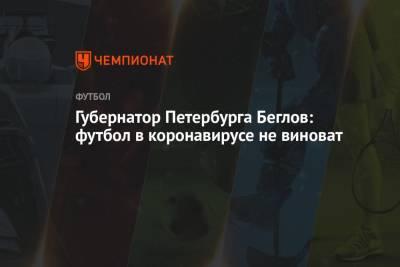 Губернатор Петербурга Беглов: футбол в коронавирусе не виноват
