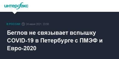 Беглов не связывает вспышку COVID-19 в Петербурге с ПМЭФ и Евро-2020