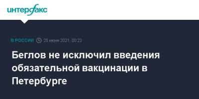 Беглов не исключил введения обязательной вакцинации в Петербурге