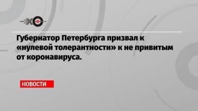 Губернатор Петербурга призвал к «нулевой толерантности» к не привитым от коронавируса.