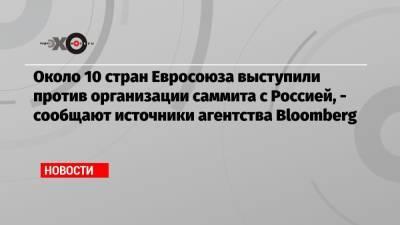 Около 10 стран Евросоюза выступили против организации саммита с Россией, — сообщают источники агентства Bloomberg
