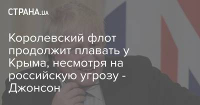 Королевский флот продолжит плавать у Крыма, несмотря на российскую угрозу - Джонсон