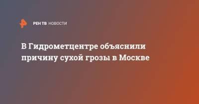 В Гидрометцентре объяснили причину сухой грозы в Москве