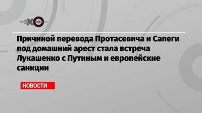 Причиной перевода Протасевича и Сапеги под домашний арест стала встреча Лукашенко с Путиным и европейские санкции