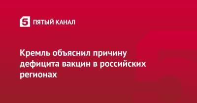 Кремль объяснил причину дефицита вакцин в российских регионах