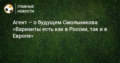 Агент – о будущем Смольникова: «Варианты есть как в России, так и в Европе»