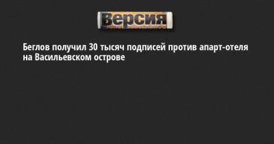 Беглов получил 30 тысяч подписей против апарт-отеля на Васильевском острове