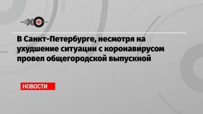 В Санкт-Петербурге, несмотря на ухудшение ситуации с коронавирусом провел общегородской выпускной