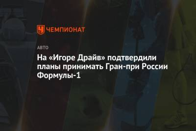 На «Игоре Драйв» подтвердили планы принимать Гран-при России Формулы-1