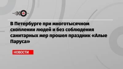 В Петербурге при многотысячном скоплении людей и без соблюдения санитарных мер прошел праздник «Алые Паруса»