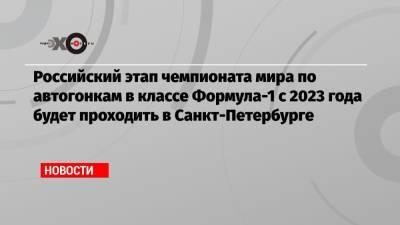 Российский этап чемпионата мира по автогонкам в классе Формула-1 с 2023 года будет проходить в Санкт-Петербурге