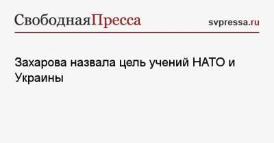 Захарова назвала цель учений НАТО и Украины