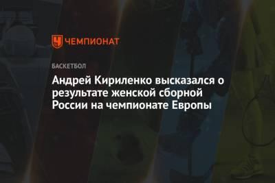 Андрей Кириленко высказался о результате женской сборной России на чемпионате Европы
