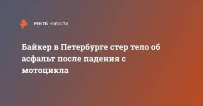 Байкер в Петербурге стер тело об асфальт после падения с мотоцикла